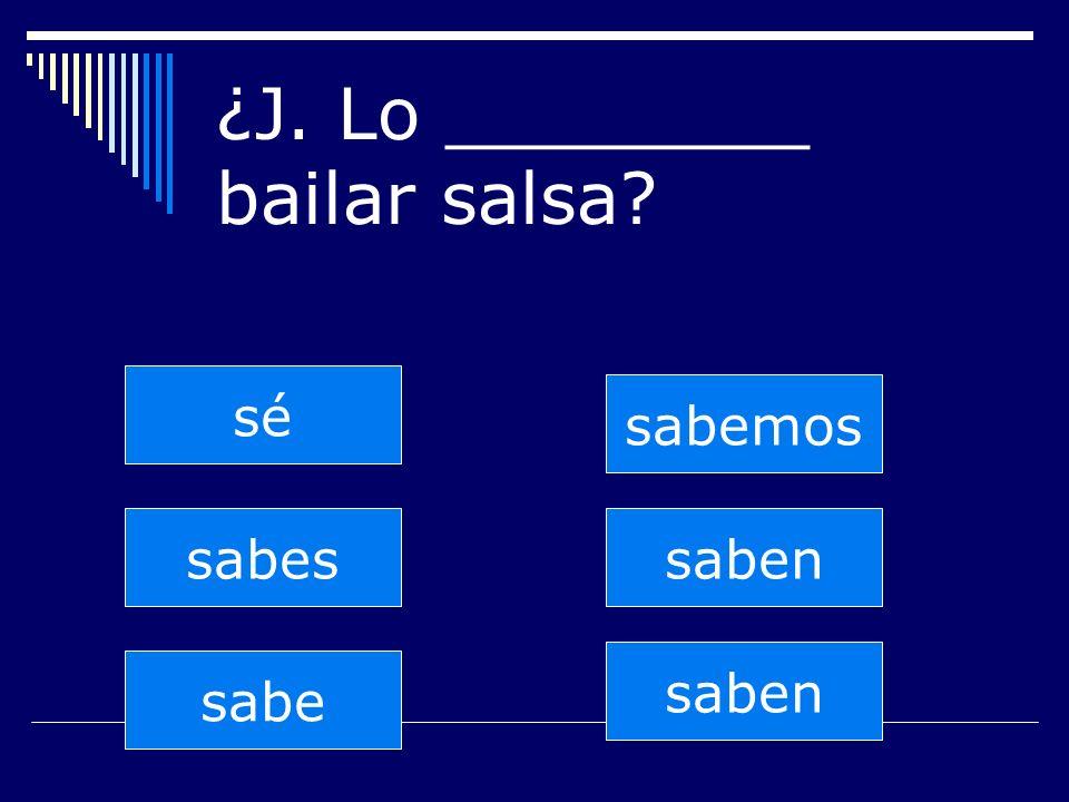 saben sabes sabe sabemos saben sé ¿J. Lo ________ bailar salsa