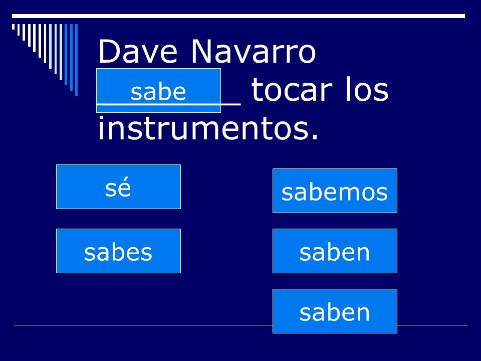 saben sabes sabe sabemos saben sé Dave Navarro _______ tocar los instrumentos.