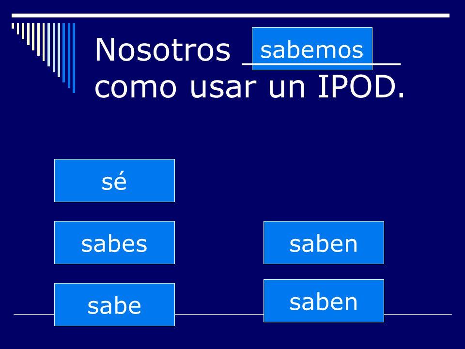 saben sabes sabe sabemos saben sé Nosotros ________ como usar un IPOD.