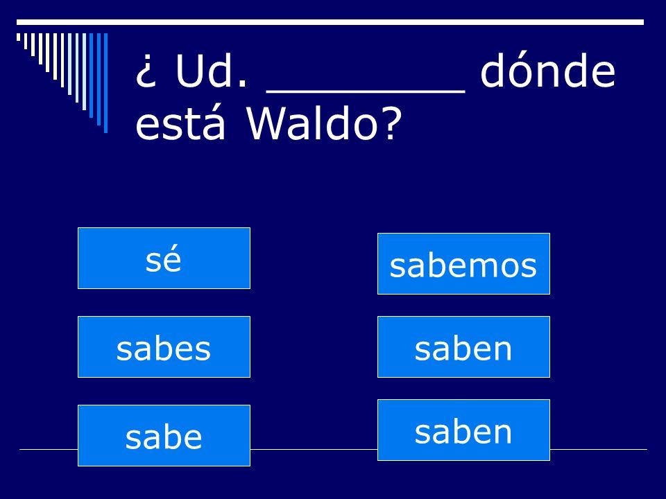 saben sabes sabe sabemos saben sé ¿ Ud. _______ dónde está Waldo