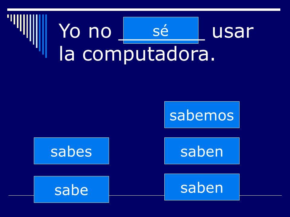 saben sabes sabe sabemos saben sé Yo no _______ usar la computadora.