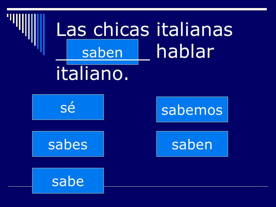 saben sabes sabe sabemos saben sé Las chicas italianas ________ hablar italiano.