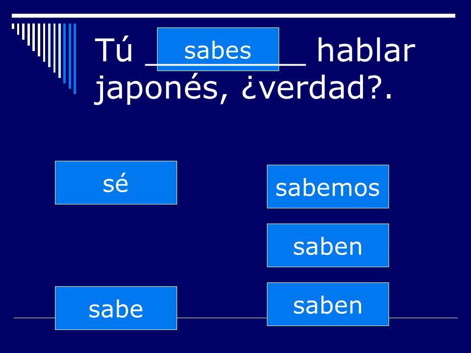 saben sabes sabe sabemos saben sé Tú ________ hablar japonés, ¿verdad .