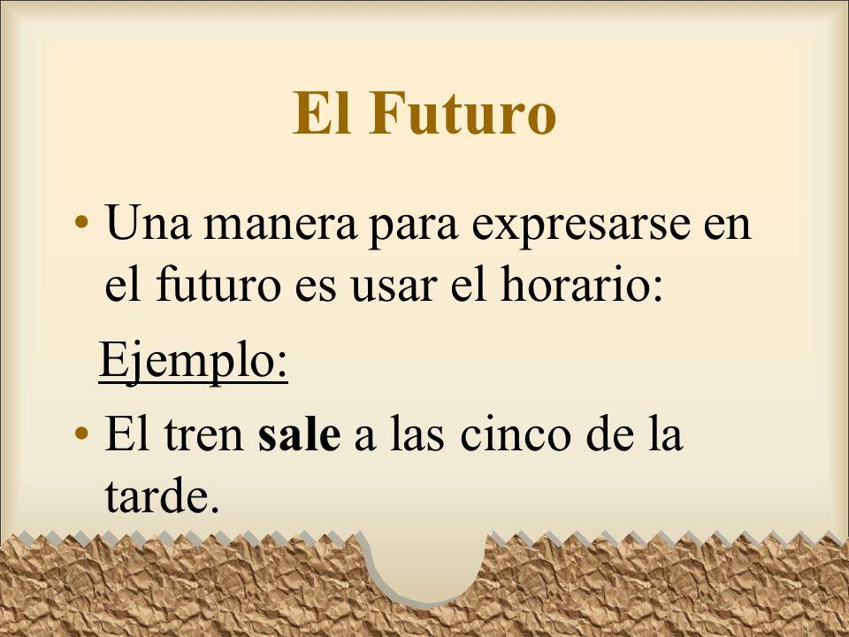 El Futuro Una manera para expresarse en el futuro es usar el horario: Ejemplo: El tren sale a las cinco de la tarde.