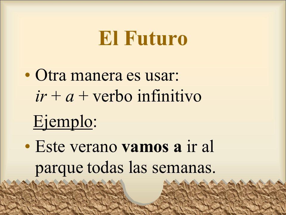 El Futuro Otra manera es usar: ir + a + verbo infinitivo Ejemplo: Este verano vamos a ir al parque todas las semanas.