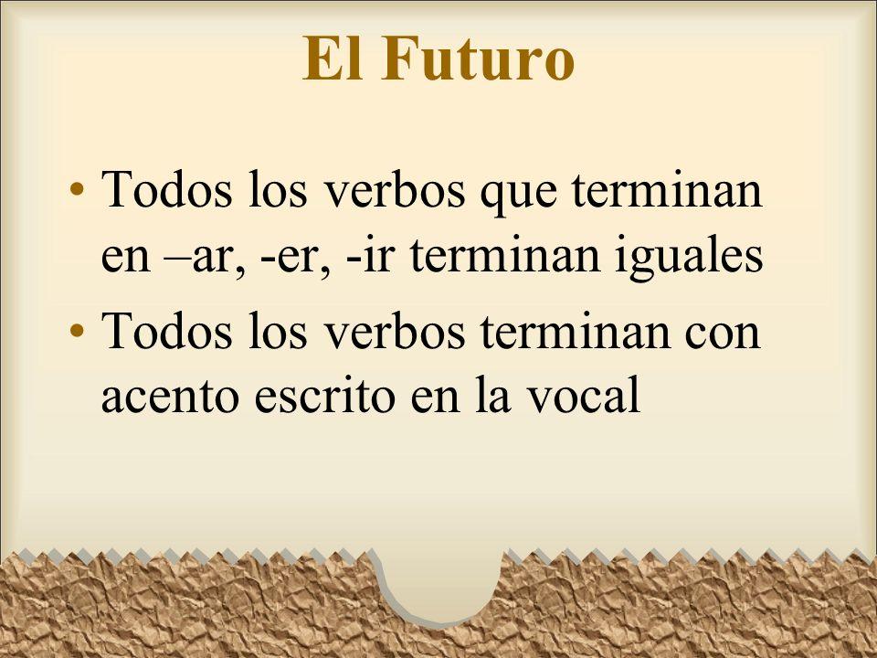 El Futuro Todos los verbos que terminan en –ar, -er, -ir terminan iguales Todos los verbos terminan con acento escrito en la vocal