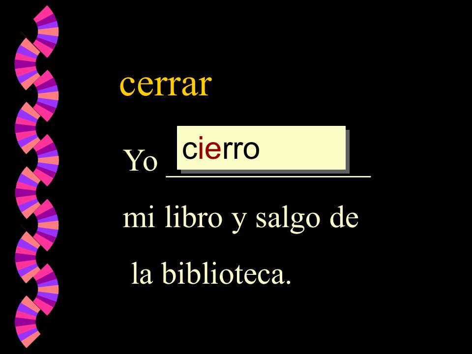 cerrar Yo _____________ mi libro y salgo de la biblioteca. cierro