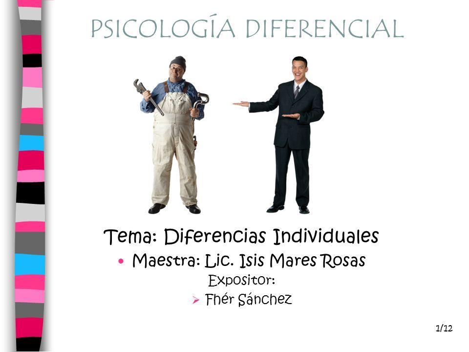 PSICOLOGÍA DIFERENCIAL Tema: Diferencias Individuales Maestra: Lic. Isis Mares Rosas Expositor: Fhér Sánchez 1/12