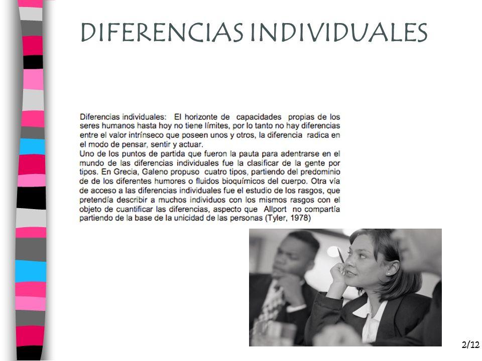 DIFERENCIAS INDVIDUALES 3/12 Tienen que ver con variables observadas en un grupo de individuos, de tal forma que, cada uno de ellos pueda estar afectado por uno de los valores posibles de aquella variable, como sería el caso por ejemplo, de las dimensiones de la personalidad o las habilidades.