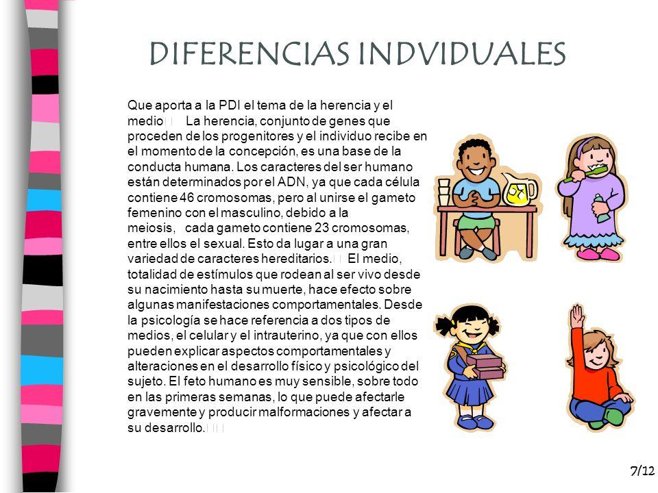 7/12 DIFERENCIAS INDVIDUALES Que aporta a la PDI el tema de la herencia y el medio La herencia, conjunto de genes que proceden de los progenitores y e