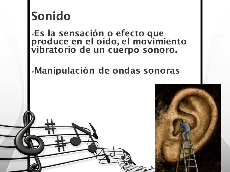 Sonido Es la sensación o efecto que produce en el oído, el movimiento vibratorio de un cuerpo sonoro. Manipulación de ondas sonoras