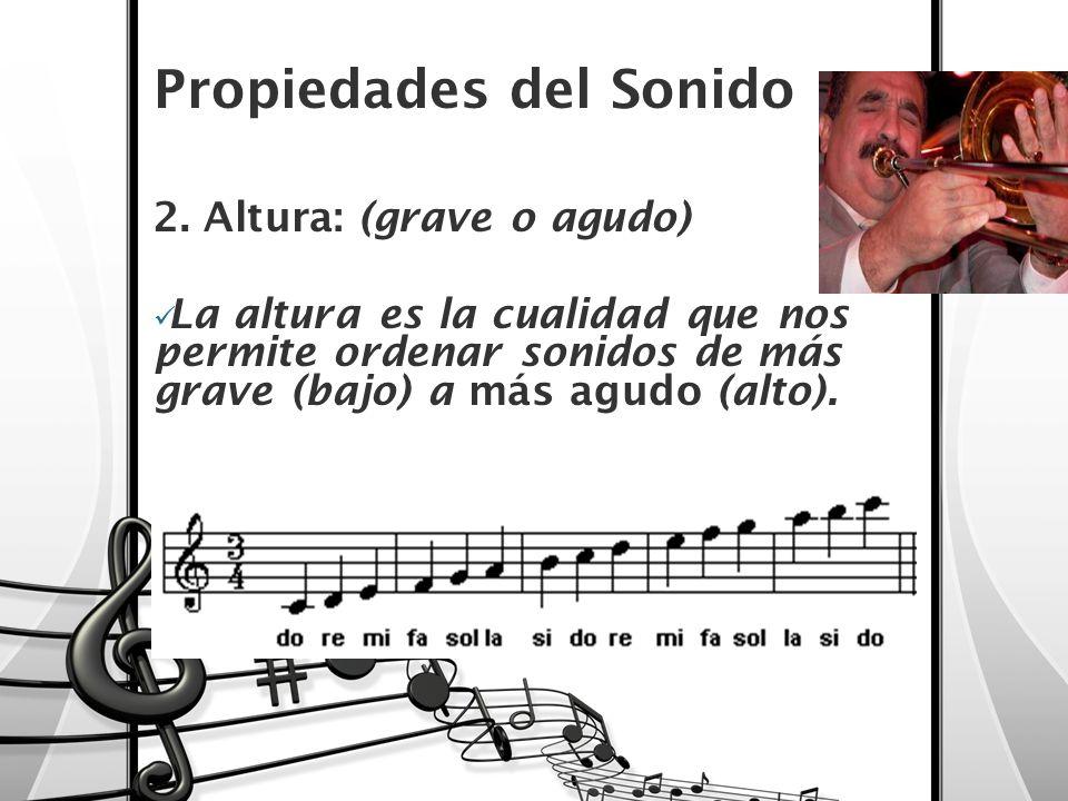 Propiedades del Sonido 2. Altura: (grave o agudo) La altura es la cualidad que nos permite ordenar sonidos de más grave (bajo) a más agudo (alto).