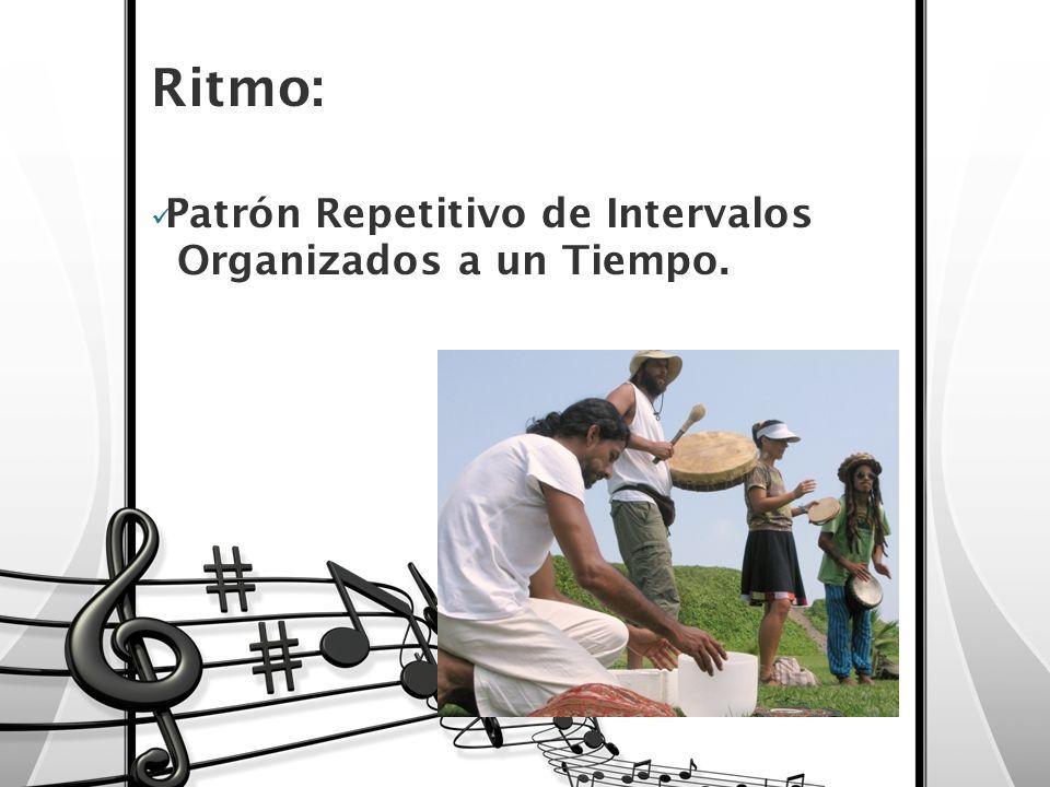 Ritmo: Patrón Repetitivo de Intervalos Organizados a un Tiempo.