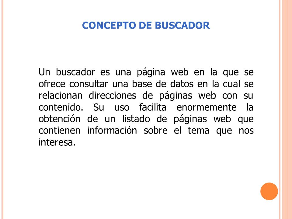 CONCEPTO DE BUSCADOR Un buscador es una página web en la que se ofrece consultar una base de datos en la cual se relacionan direcciones de páginas web con su contenido.