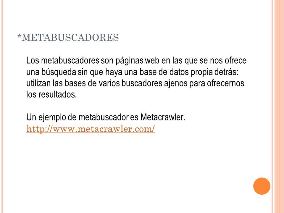 *METABUSCADORES Los metabuscadores son páginas web en las que se nos ofrece una búsqueda sin que haya una base de datos propia detrás: utilizan las bases de varios buscadores ajenos para ofrecernos los resultados.