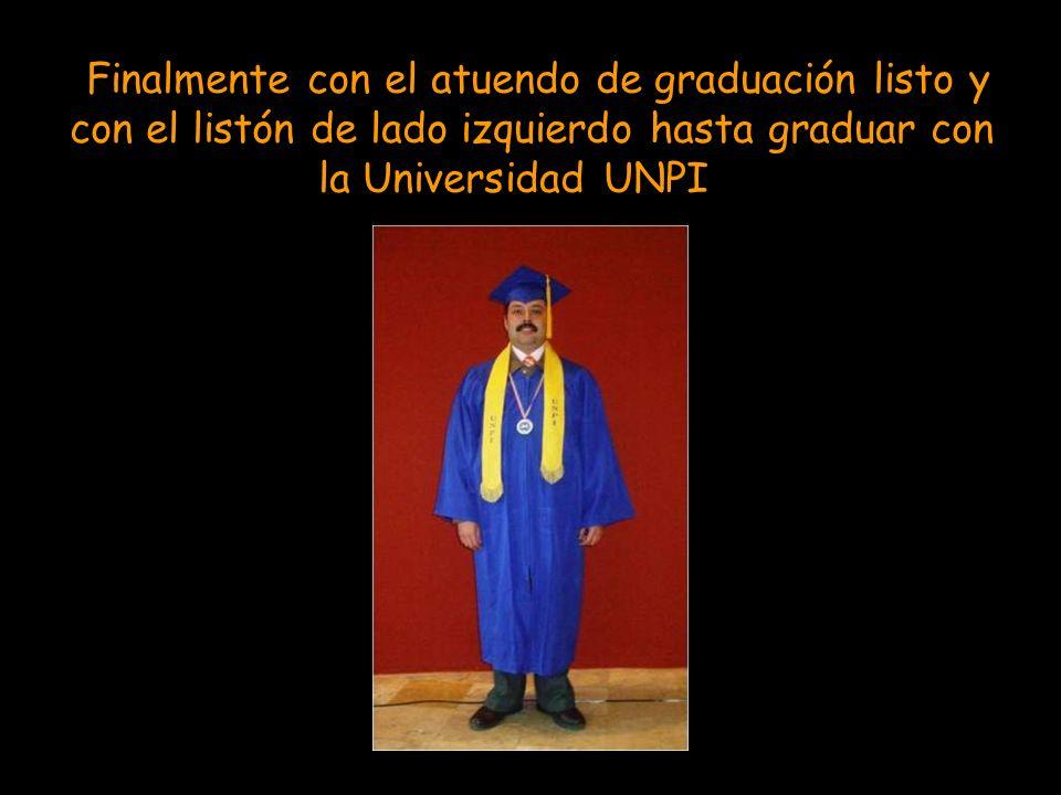 Finalmente con el atuendo de graduación listo y con el listón de lado izquierdo hasta graduar con la Universidad UNPI