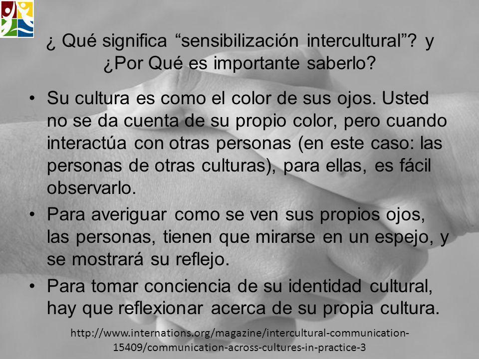 ¿ Qué significa sensibilización intercultural? y ¿Por Qué es importante saberlo? Su cultura es como el color de sus ojos. Usted no se da cuenta de su
