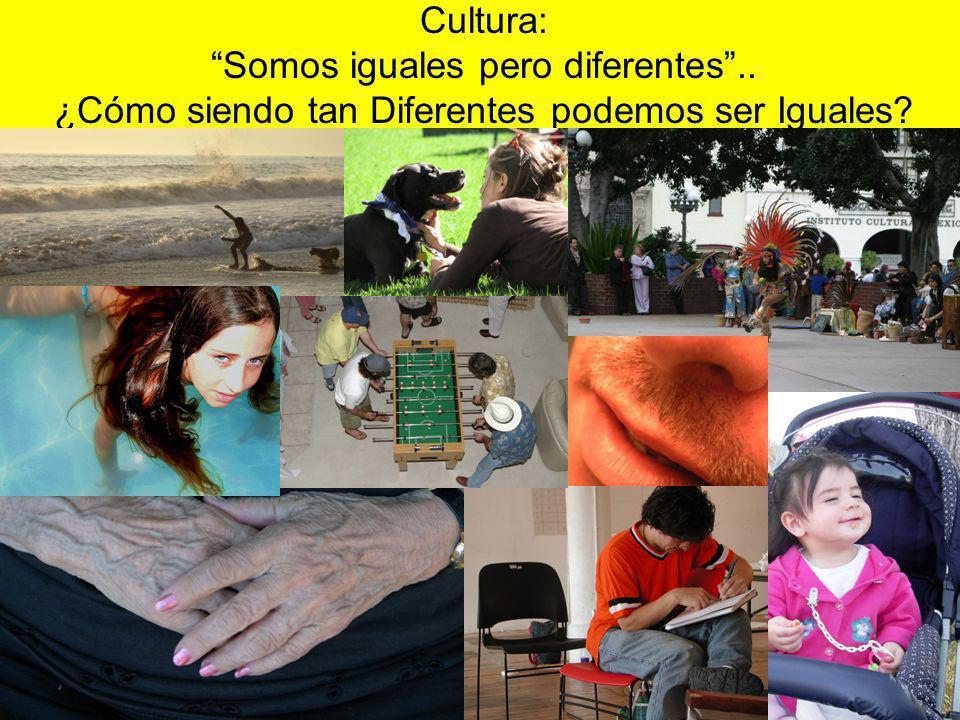 Cultura: Somos iguales pero diferentes.. ¿Cómo siendo tan Diferentes podemos ser Iguales?