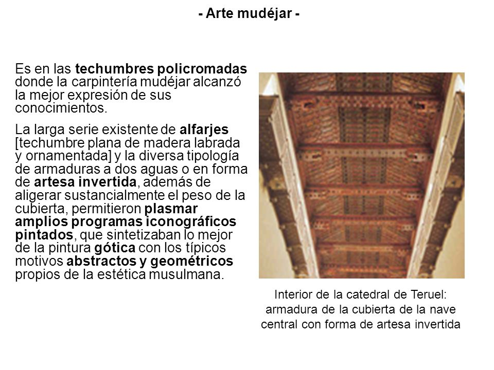 Es en las techumbres policromadas donde la carpintería mudéjar alcanzó la mejor expresión de sus conocimientos. La larga serie existente de alfarjes [