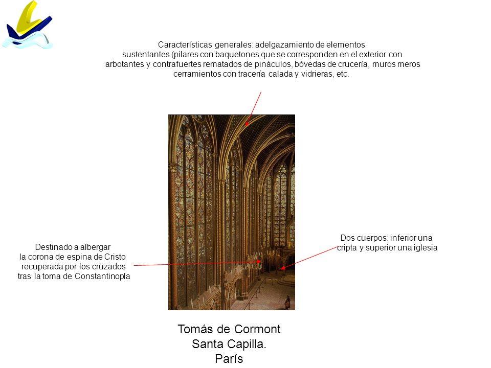 Tomás de Cormont Santa Capilla. París Características generales: adelgazamiento de elementos sustentantes (pilares con baquetones que se corresponden