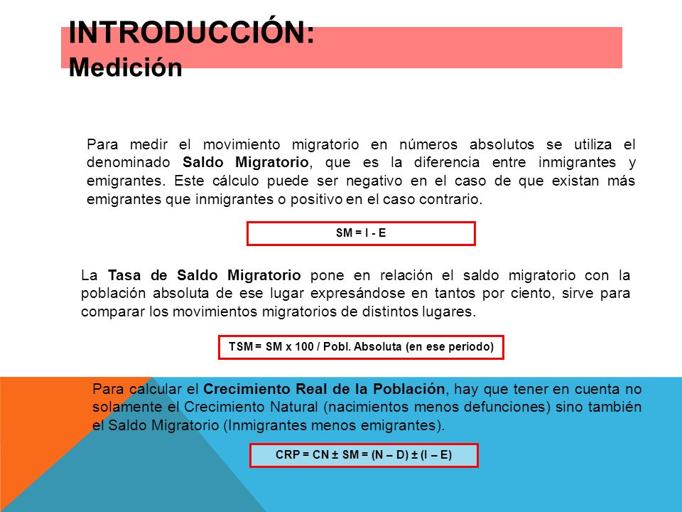 INTRODUCCIÓN: Medición Para medir el movimiento migratorio en números absolutos se utiliza el denominado Saldo Migratorio, que es la diferencia entre