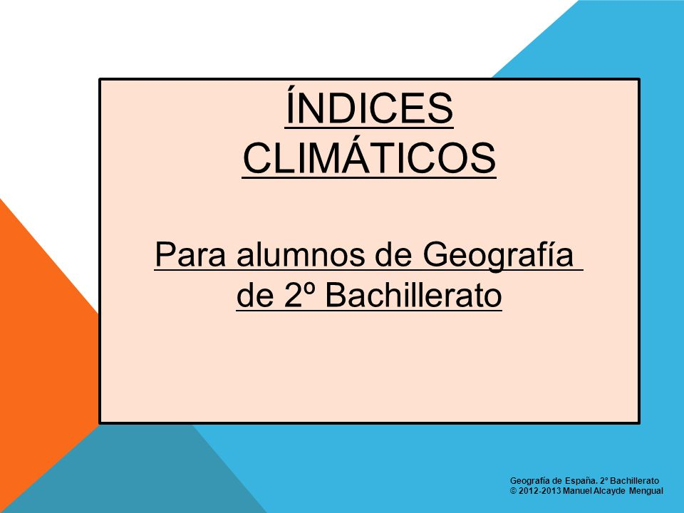 ÍNDICES CLIMÁTICOS Para alumnos de Geografía de 2º Bachillerato Geografía de España. 2º Bachillerato © 2012-2013 Manuel Alcayde Mengual