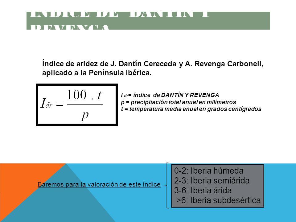 I dr = índice de DANTÍN Y REVENGA p = precipitación total anual en milímetros t = temperatura media anual en grados centígrados Baremos para la valoración de este índice 0-2: Iberia húmeda 2-3: Iberia semiárida 3-6: Iberia árida >6: Iberia subdesértica Índice de aridez de J.