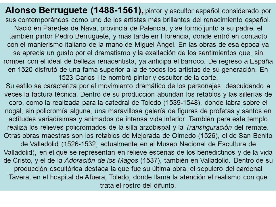 Alonso Berruguete (1488-1561), pintor y escultor español considerado por sus contemporáneos como uno de los artistas más brillantes del renacimiento e