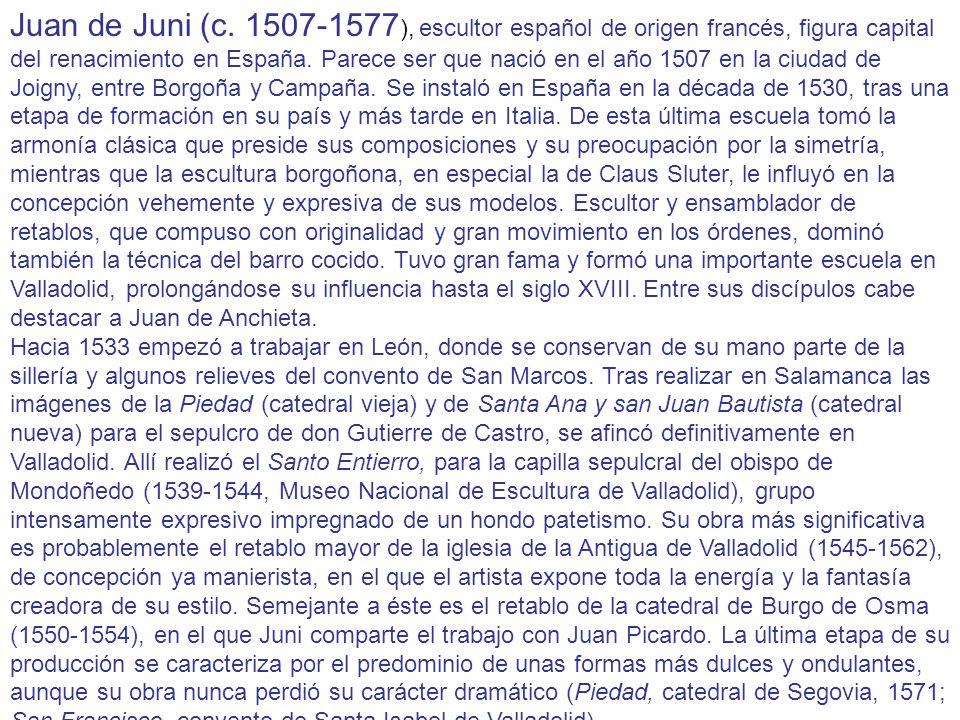 Juan de Juni (c. 1507-1577 ), escultor español de origen francés, figura capital del renacimiento en España. Parece ser que nació en el año 1507 en la