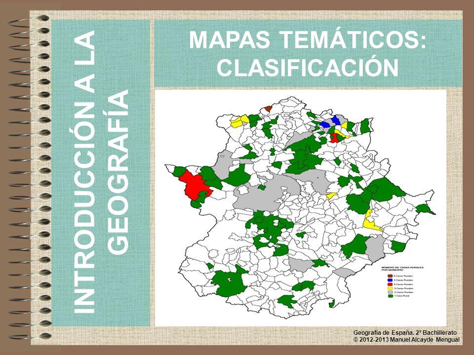 MAPAS TEMÁTICOS: CLASIFICACIÓN INTRODUCCIÓN A LA GEOGRAFÍA Geografía de España. 2º Bachillerato © 2012-2013 Manuel Alcayde Mengual