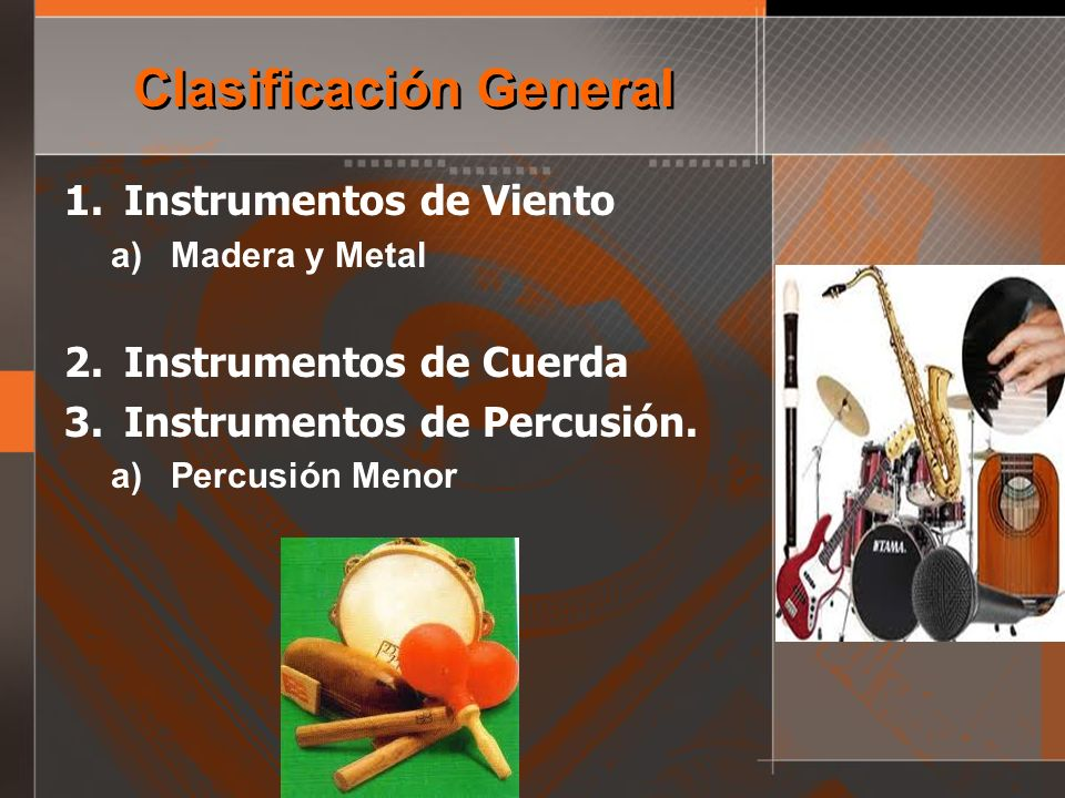 Clasificación General 1.Instrumentos de Viento a)Madera y Metal 2.Instrumentos de Cuerda 3.Instrumentos de Percusión. a)Percusión Menor