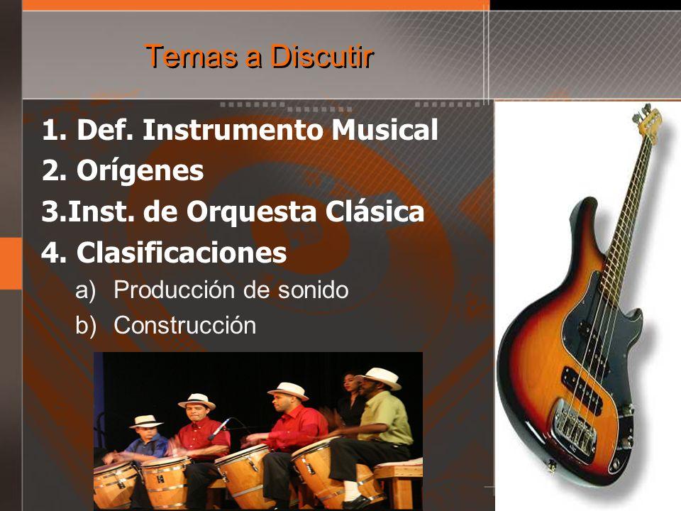 Temas a Discutir 1. Def. Instrumento Musical 2. Orígenes 3.Inst. de Orquesta Clásica 4. Clasificaciones a)Producción de sonido b)Construcción