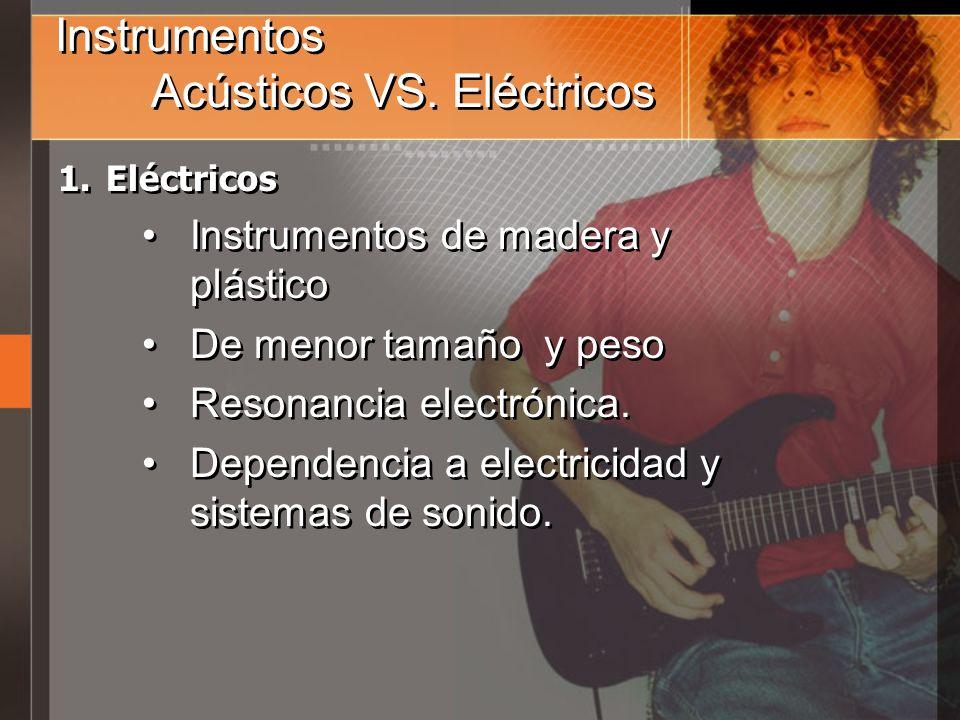 Instrumentos Acústicos VS. Eléctricos 1.Eléctricos Instrumentos de madera y plástico De menor tamaño y peso Resonancia electrónica. Dependencia a elec