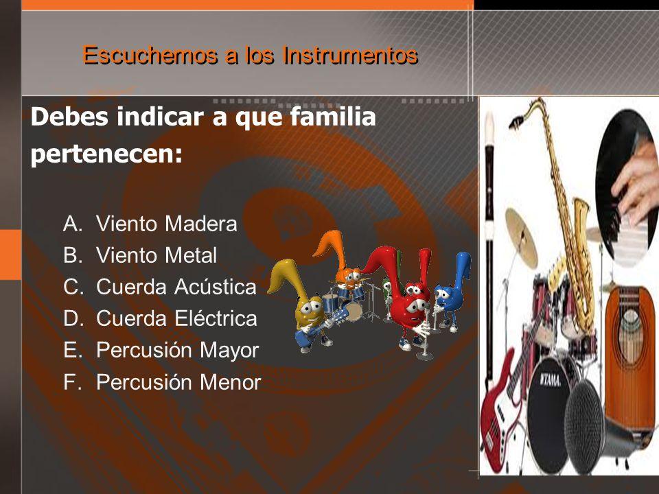 Escuchemos a los Instrumentos Debes indicar a que familia pertenecen: A. Viento Madera B. Viento Metal C. Cuerda Acústica D. Cuerda Eléctrica E. Percu
