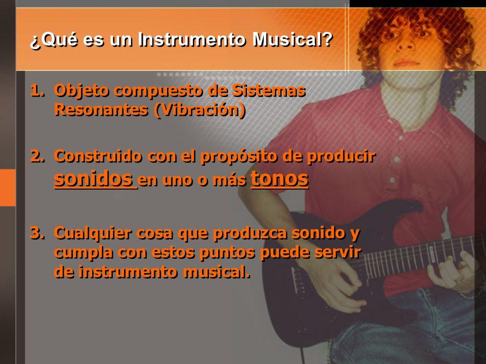 ¿Qué es un Instrumento Musical? 1.Objeto compuesto de Sistemas Resonantes (Vibración) 2.Construido con el propósito de producir sonidos en uno o más t