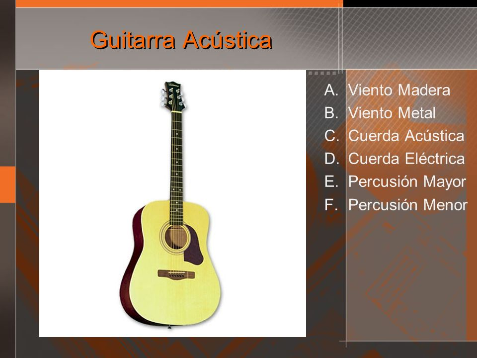 Guitarra Acústica A. Viento Madera B. Viento Metal C. Cuerda Acústica D. Cuerda Eléctrica E. Percusión Mayor F. Percusión Menor