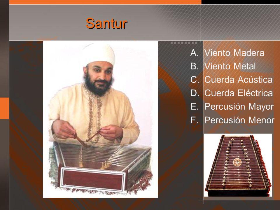 Santur A. Viento Madera B. Viento Metal C. Cuerda Acústica D. Cuerda Eléctrica E. Percusión Mayor F. Percusión Menor