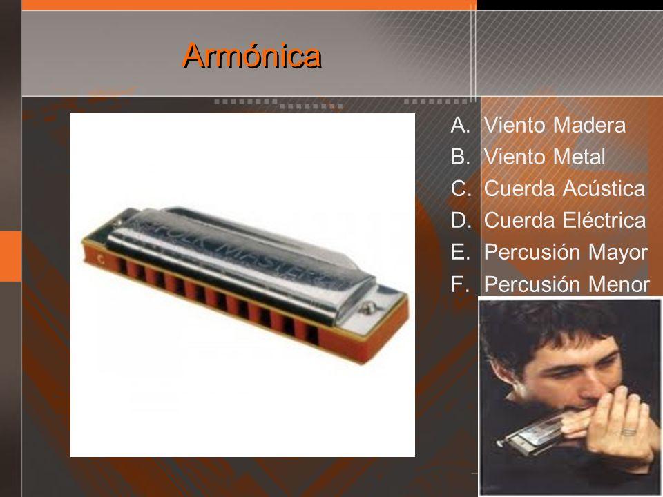 Armónica A. Viento Madera B. Viento Metal C. Cuerda Acústica D. Cuerda Eléctrica E. Percusión Mayor F. Percusión Menor