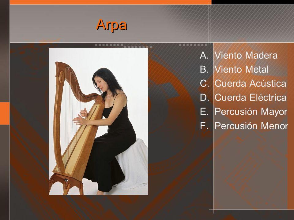 Arpa A. Viento Madera B. Viento Metal C. Cuerda Acústica D. Cuerda Eléctrica E. Percusión Mayor F. Percusión Menor