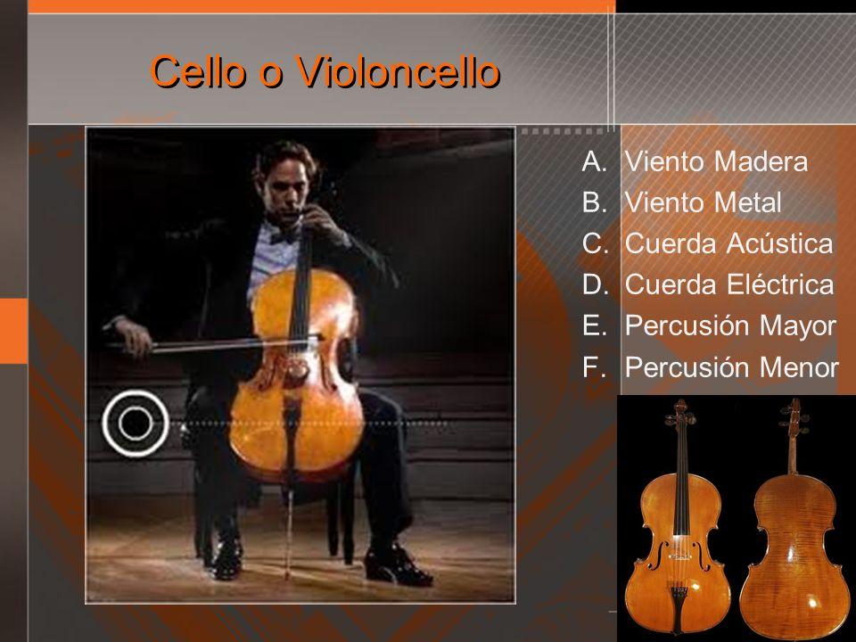 Cello o Violoncello A. Viento Madera B. Viento Metal C. Cuerda Acústica D. Cuerda Eléctrica E. Percusión Mayor F. Percusión Menor