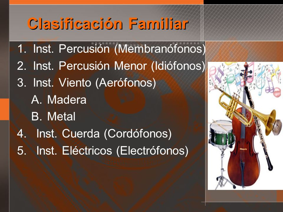 Clasificación Familiar 1.Inst. Percusión (Membranófonos) 2.Inst. Percusión Menor (Idiófonos) 3.Inst. Viento (Aerófonos) A.Madera B.Metal 4. Inst. Cuer