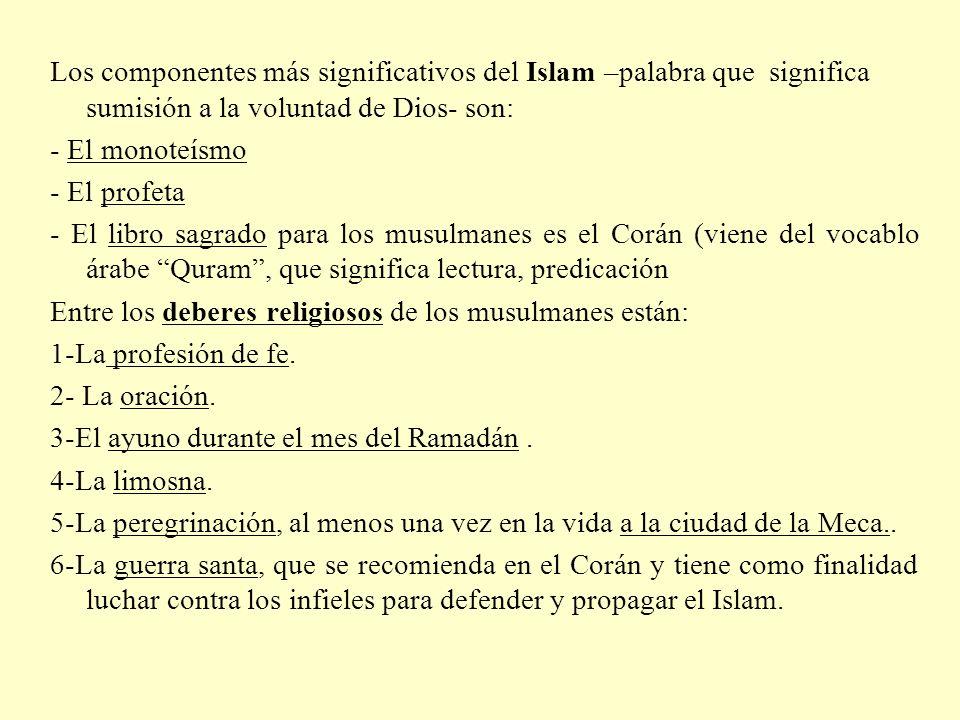Los componentes más significativos del Islam –palabra que significa sumisión a la voluntad de Dios- son: - El monoteísmo - El profeta - El libro sagra