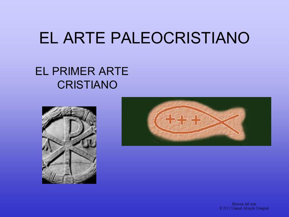 EL ARTE PALEOCRISTIANO EL PRIMER ARTE CRISTIANO Historia del Arte © 2011 Manuel Alcayde Mengual