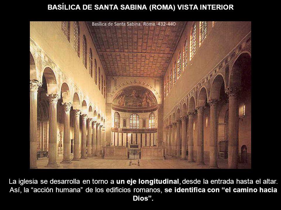 BASÍLICA DE SANTA SABINA (ROMA) VISTA INTERIOR La iglesia se desarrolla en torno a un eje longitudinal, desde la entrada hasta el altar. Así, la acció