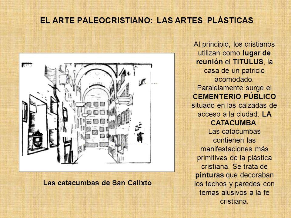 EL ARTE PALEOCRISTIANO: LAS ARTES PLÁSTICAS Las catacumbas de San Calixto Al principio, los cristianos utilizan como lugar de reunión el TITULUS, la c
