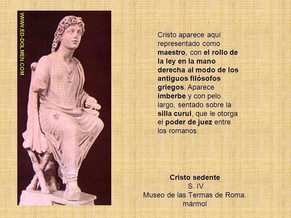 Cristo sedente S. IV Museo de las Termas de Roma. mármol Cristo aparece aquí representado como maestro, con el rollo de la ley en la mano derecha al m