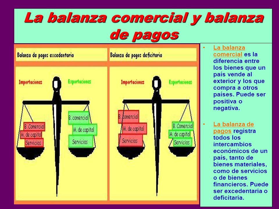 La balanza comercial y balanza de pagos La balanza comercial es la diferencia entre los bienes que un país vende al exterior y los que compra a otros
