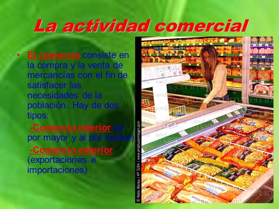 La actividad comercial El comercio consiste en la compra y la venta de mercancías con el fin de satisfacer las necesidades de la población. Hay de dos