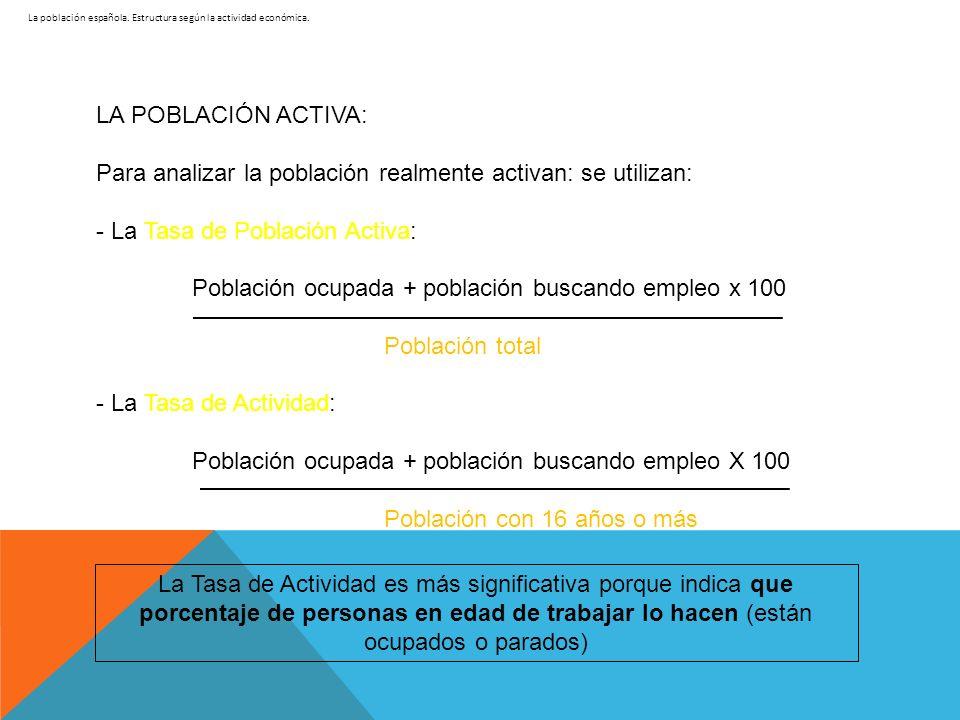 La población española. Estructura según la actividad económica. LA POBLACIÓN ACTIVA: Para analizar la población realmente activan: se utilizan: - La T