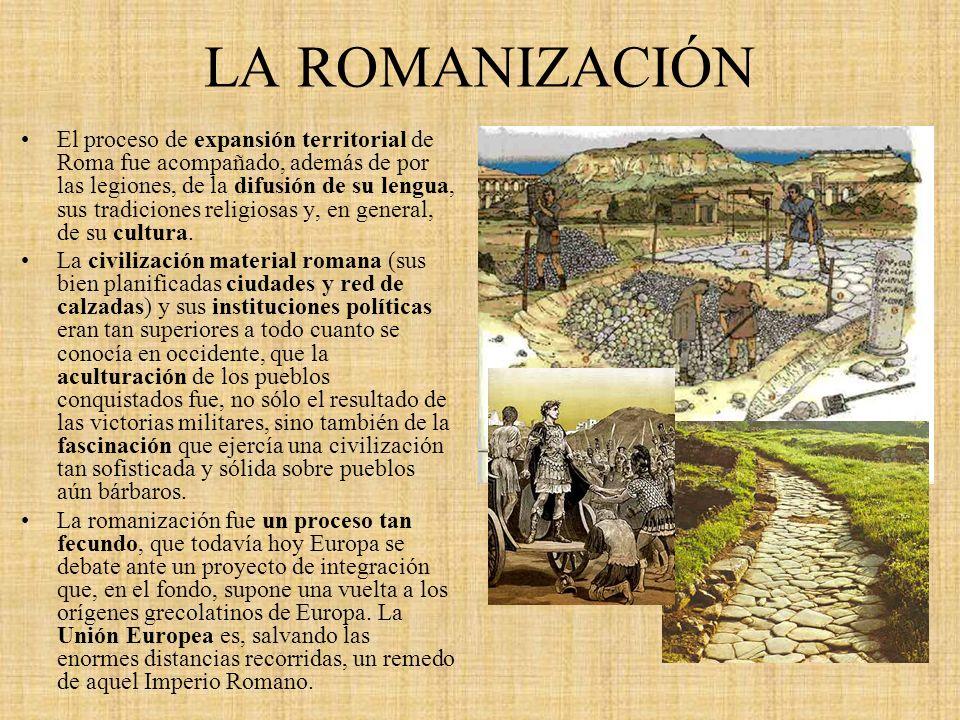 LA ROMANIZACIÓN El proceso de expansión territorial de Roma fue acompañado, además de por las legiones, de la difusión de su lengua, sus tradiciones r